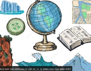Cách học giỏi môn Địa lý lớp 10, 11, 12 dành cho học sinh THPT